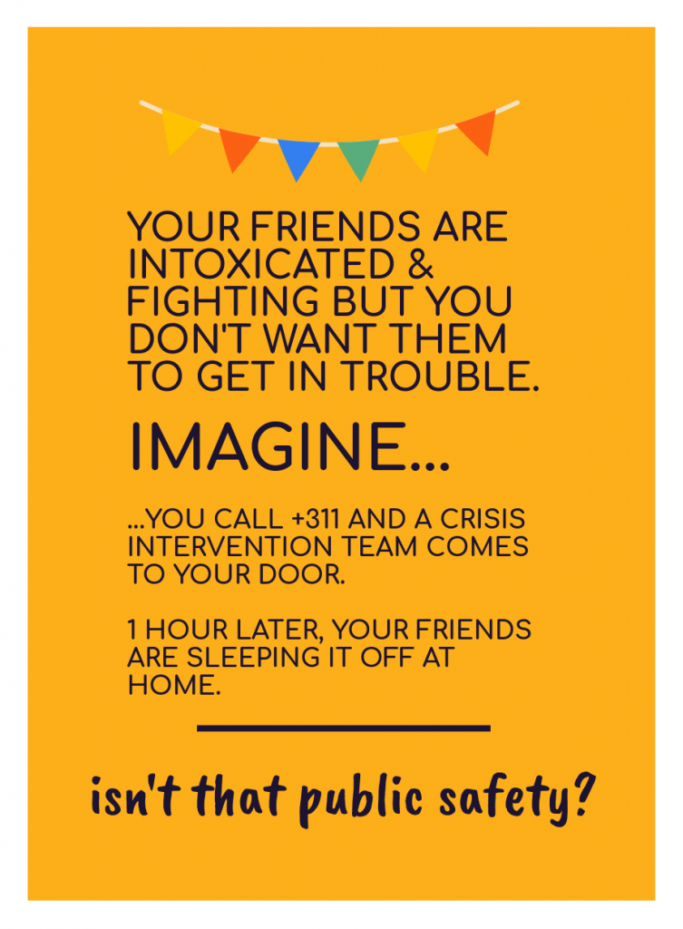 [image of text: YOUR FRIENDS ARE INTOXICATED & FIGHTING BUT YOU DON'T WANT THEM TO GET IN TROUBLE. IMAGINE... ...YOU CALL +311 AND A CRISIS INTERVENTION TEAM COMES TO YOUR DOOR. 1 HOUR LATER, YOUR FRIENDS ARE SLEEPING IT OFF AT HOME. ____ isn't that public safety?]