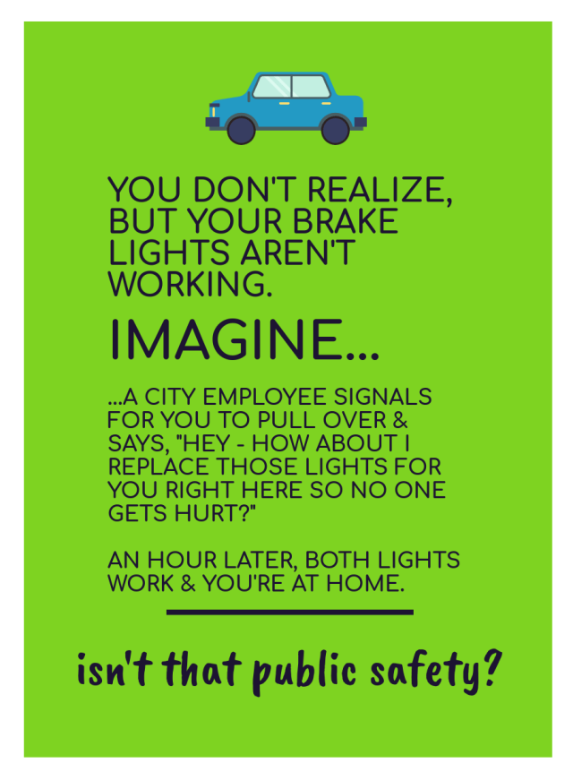 "[image of text: YOU DON'T REALIZE, BUT YOUR BRAKE LIGHTS AREN'T WORKING. IMAGINE... ... A CITY EMPLOYEE SIGNALS FOR YOU TO PULL OVER & SAYS, ""HEY - HOW ABOUT I REPLACE THOSE LIGHTS FOR YOU RIGHT HERE SO NO ONE GETS HURT?"" AN HOUR LATER, BOTH LIGHTS WORK & YOU'RE AT HOME. ______ isn't that public safety?]"