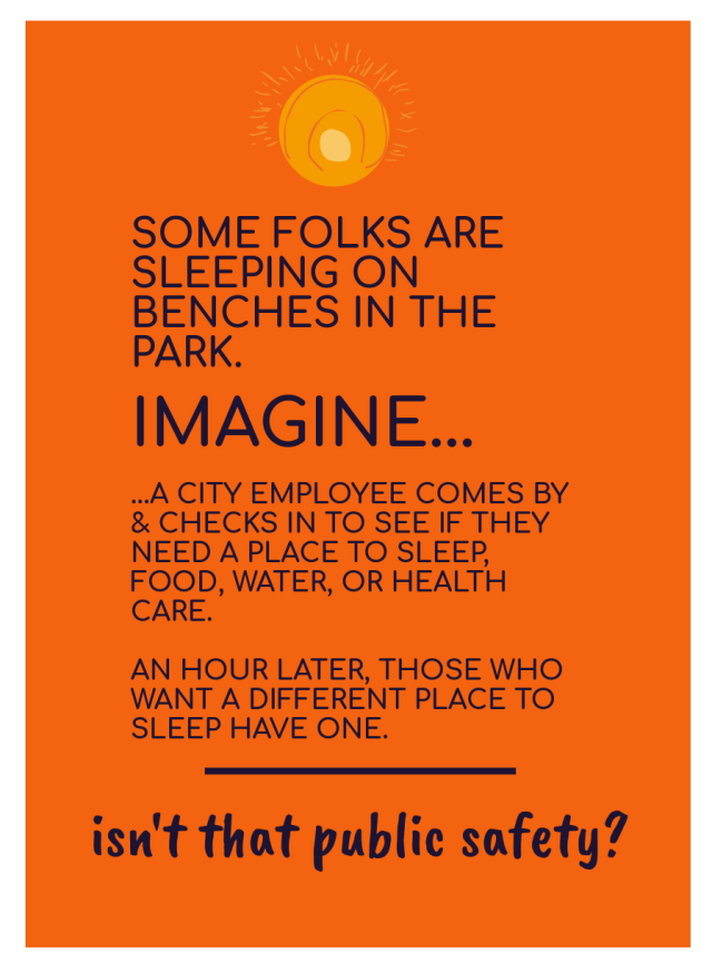 [image of text: SOME FOLKS ARE SLEEPING ON BENCHES IN THE PARK. IMAGINE... ...A CITY EMPLOYEE COMES BY & CHECKS IN TO SEE IF THEY NEED A PLACE TO SLEEP, FOOD, WATER, OR HEALTH CARE. AN HOUR LATER, THOSE WHO WANT A DIFFERENT PLACE TO SLEEP HAVE ONE. _____ isn't that public safety?]