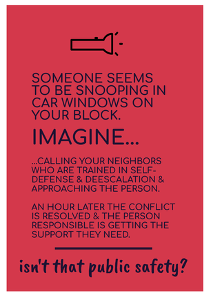 [image of text: SOMEONE SEEMS TO BE SNOOPING IN CAR WINDOWS IN YOUR BLOCK. IMAGINE... ...CALLING YOUR NEIGHBORS WHO ARE TRAINED IN SELF-DEFENSE & DEESCALATION & APPROACHING THE PERSON. AN HOUR LATER THE CONFLICT IS RESOLVED & THE PERSON RESPONSIBLE IS GETTING THE SUPPORT THEY NEED. ____ isn't that public safety?]